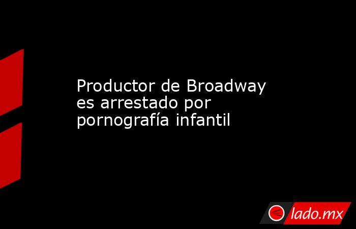 Productor de Broadway es arrestado por pornografía infantil. Noticias en tiempo real