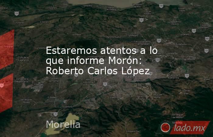 Estaremos atentos a lo que informe Morón: Roberto Carlos López. Noticias en tiempo real