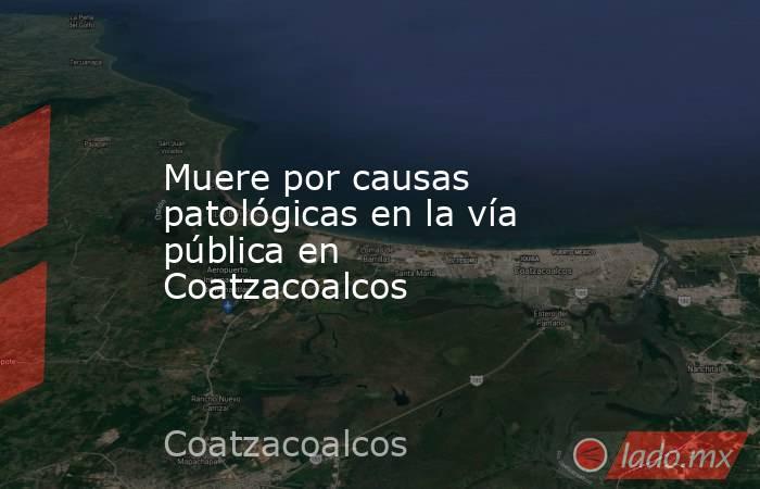 Muere por causas patológicas en la vía pública en Coatzacoalcos. Noticias en tiempo real