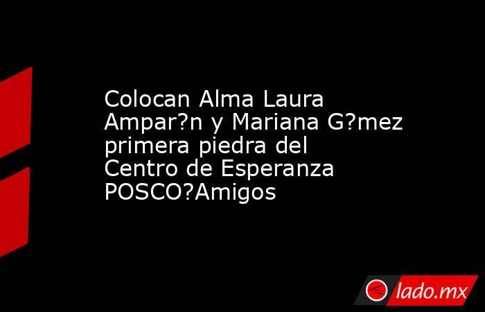 Colocan Alma Laura Ampar?n y Mariana G?mez primera piedra del Centro de Esperanza POSCO?Amigos. Noticias en tiempo real