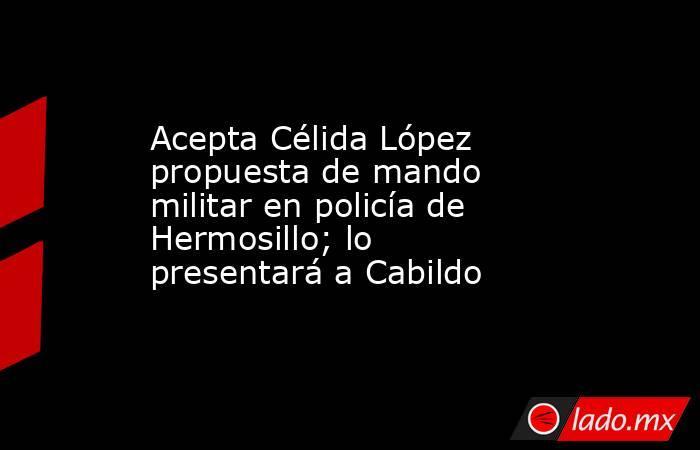 Acepta Célida López propuesta de mando militar en policía de Hermosillo; lo presentará a Cabildo. Noticias en tiempo real
