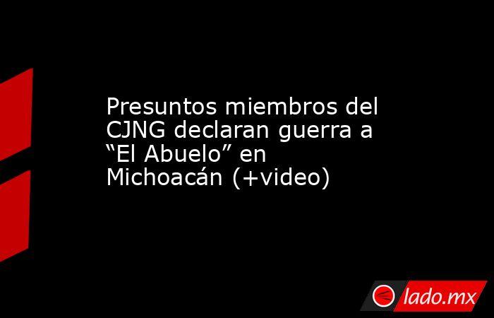 """Presuntos miembros del CJNG declaran guerra a """"El Abuelo"""" en Michoacán (+video). Noticias en tiempo real"""