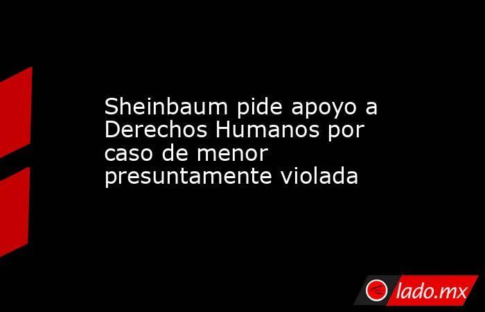 Sheinbaum pide apoyo a Derechos Humanos por caso de menor presuntamente violada. Noticias en tiempo real
