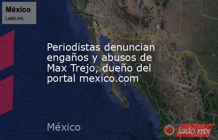 Periodistas denuncian engaños y abusos de Max Trejo, dueño del portal mexico.com. Noticias en tiempo real