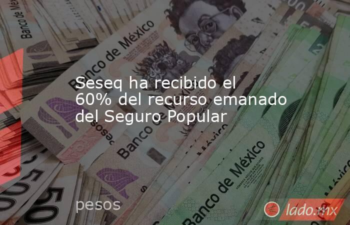 Seseq ha recibido el 60% del recurso emanado del Seguro Popular. Noticias en tiempo real
