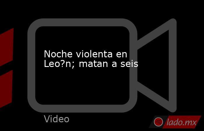 Noche violenta en Leo?n; matan a seis. Noticias en tiempo real