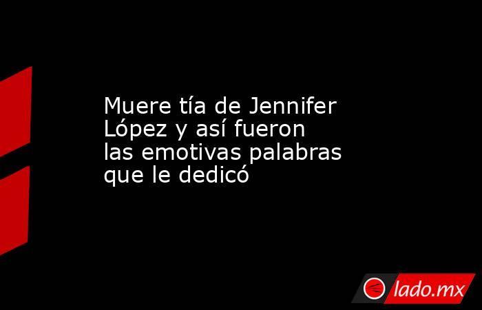 Muere tía de Jennifer López y así fueron las emotivas palabras que le dedicó. Noticias en tiempo real