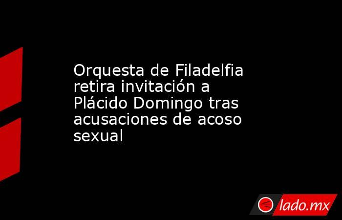 Orquesta de Filadelfia retira invitación a Plácido Domingo tras acusaciones de acoso sexual. Noticias en tiempo real