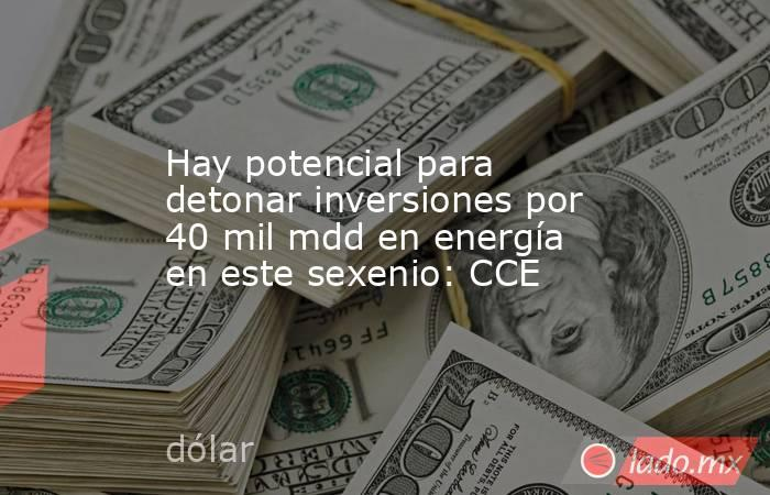 Hay potencial para detonar inversiones por 40 mil mdd en energía en este sexenio: CCE. Noticias en tiempo real
