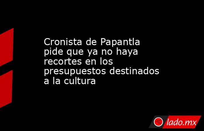 Cronista de Papantla pide que ya no haya recortes en los presupuestos destinados a la cultura. Noticias en tiempo real