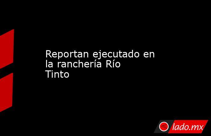 Reportan ejecutado en la ranchería Río Tinto. Noticias en tiempo real