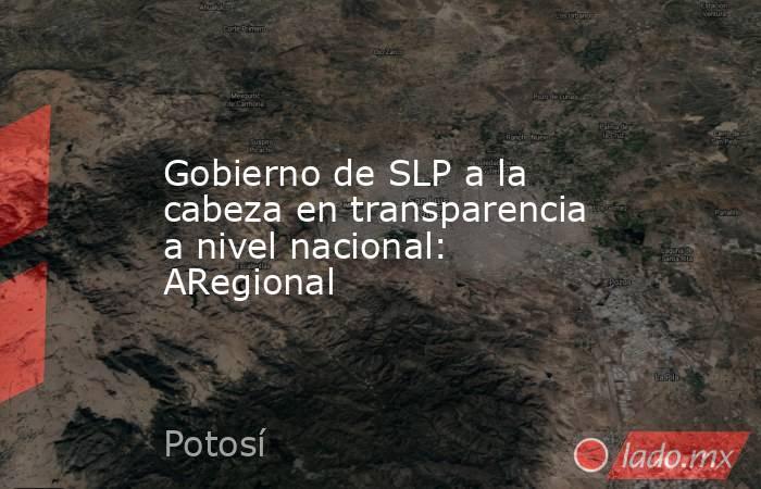 Gobierno de SLP a la cabeza en transparencia a nivel nacional: ARegional. Noticias en tiempo real