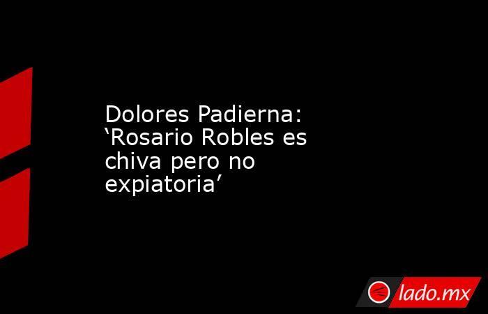 Dolores Padierna: 'Rosario Robles es chiva pero no expiatoria'. Noticias en tiempo real