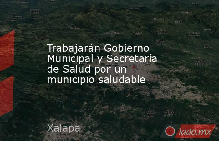 Trabajarán Gobierno Municipal y Secretaría de Salud por un municipio saludable. Noticias en tiempo real