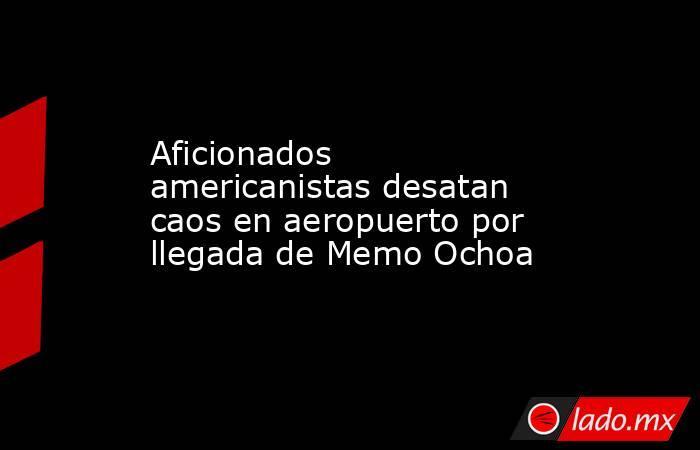 Aficionados americanistas desatan caos en aeropuerto por llegada de Memo Ochoa . Noticias en tiempo real