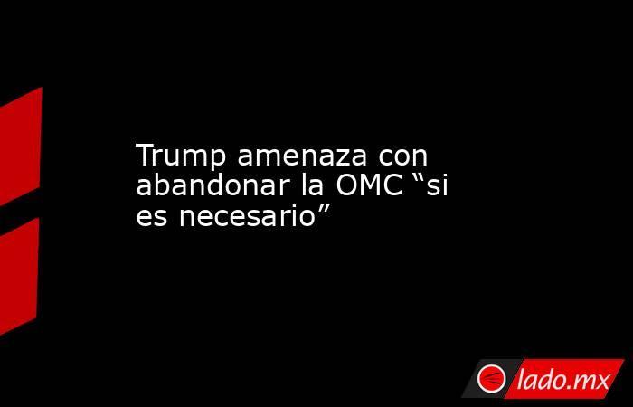 """Trump amenaza con abandonar la OMC """"si es necesario"""". Noticias en tiempo real"""