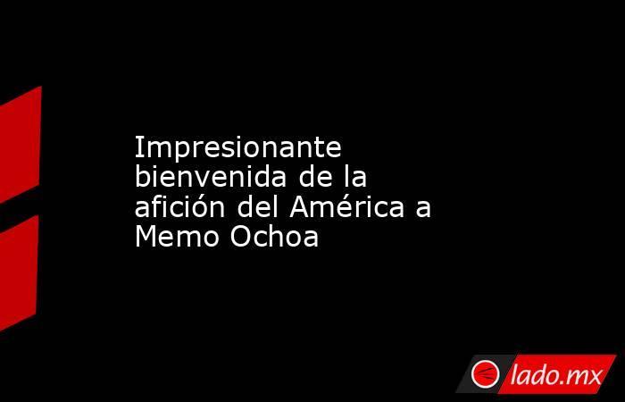 Impresionante bienvenida de la afición del América a Memo Ochoa. Noticias en tiempo real