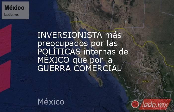 INVERSIONISTA más preocupados por las POLÍTICAS internas de MÉXICO que por la GUERRA COMERCIAL. Noticias en tiempo real