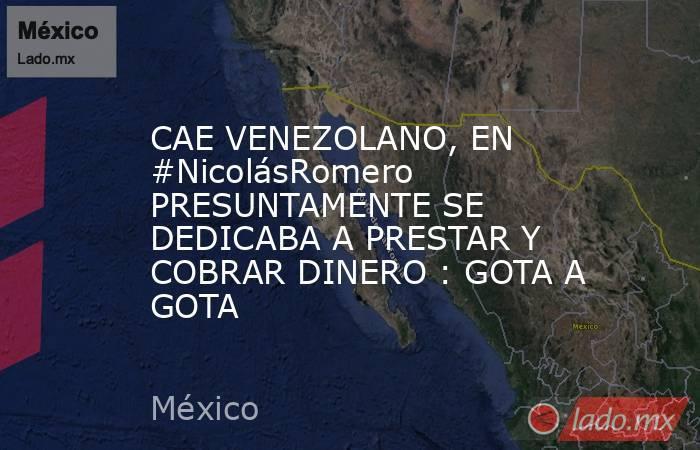 CAE VENEZOLANO, EN #NicolásRomero PRESUNTAMENTE SE DEDICABA A PRESTAR Y COBRAR DINERO : GOTA A GOTA. Noticias en tiempo real