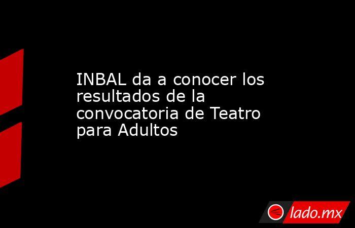 INBAL da a conocer los resultados de la convocatoria de Teatro para Adultos. Noticias en tiempo real