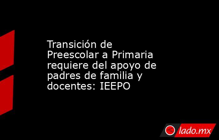 Transición de Preescolar a Primaria requiere del apoyo de padres de familia y docentes: IEEPO. Noticias en tiempo real