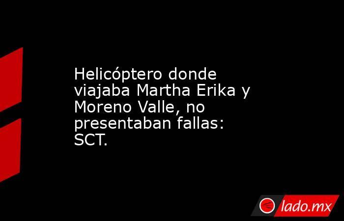 Helicóptero donde viajaba Martha Erika y Moreno Valle, no presentaban fallas: SCT.. Noticias en tiempo real