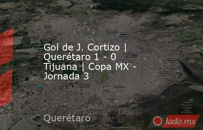 Gol de J. Cortizo | Querétaro 1 - 0 Tijuana | Copa MX - Jornada 3. Noticias en tiempo real