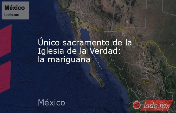 Único sacramento de la Iglesia de la Verdad: la mariguana. Noticias en tiempo real