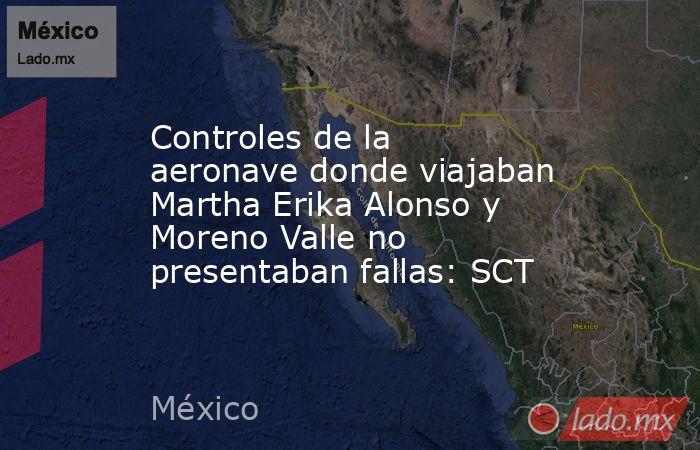 Controles de la aeronave donde viajaban Martha Erika Alonso y Moreno Valle no presentaban fallas: SCT. Noticias en tiempo real