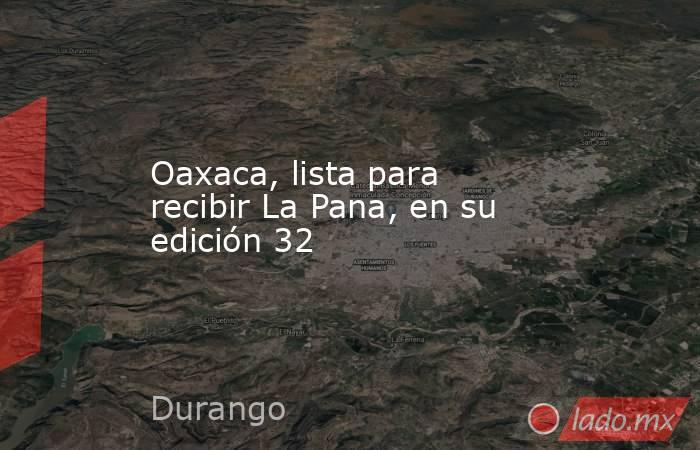 Oaxaca, lista para recibir La Pana, en su edición 32. Noticias en tiempo real