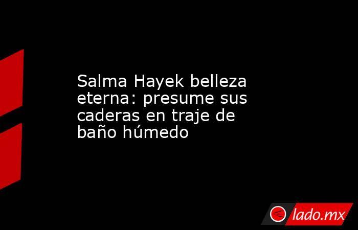 Salma Hayek belleza eterna: presume sus caderas en traje de baño húmedo. Noticias en tiempo real