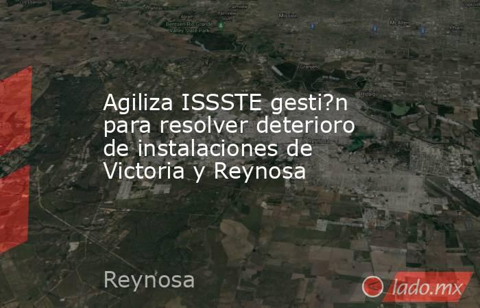 Agiliza ISSSTE gesti?n para resolver deterioro de instalaciones de Victoria y Reynosa. Noticias en tiempo real