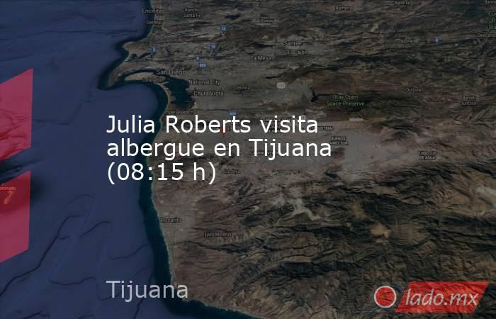 Julia Roberts visita albergue en Tijuana (08:15 h). Noticias en tiempo real