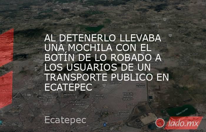 AL DETENERLO LLEVABA UNA MOCHILA CON EL BOTÍN DE LO ROBADO A LOS USUARIOS DE UN TRANSPORTE PUBLICO EN ECATEPEC. Noticias en tiempo real