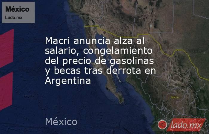 Macri anuncia alza al salario, congelamiento del precio de gasolinas y becas tras derrota en Argentina. Noticias en tiempo real
