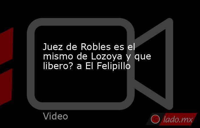 Juez de Robles es el mismo de Lozoya y que libero? a El Felipillo. Noticias en tiempo real