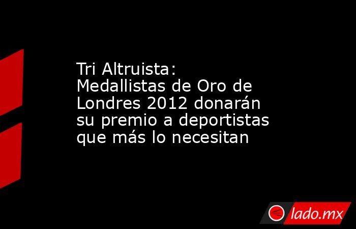 Tri Altruista: Medallistas de Oro de Londres 2012 donarán su premio a deportistas que más lo necesitan. Noticias en tiempo real