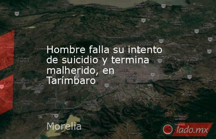 Hombre falla su intento de suicidio y termina malherido, en Tarímbaro. Noticias en tiempo real