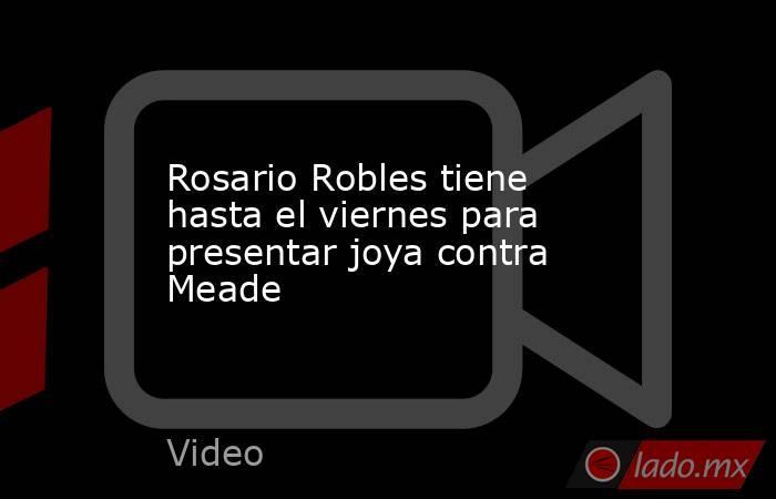 Rosario Robles tiene hasta el viernes para presentar joya contra Meade. Noticias en tiempo real