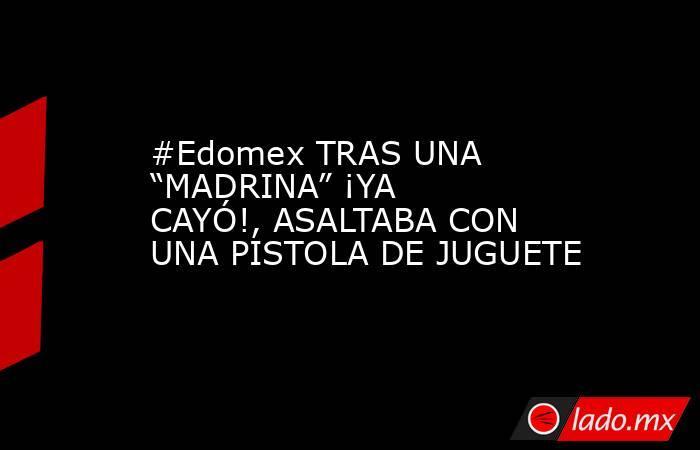 """#Edomex TRAS UNA """"MADRINA"""" ¡YA CAYÓ!, ASALTABA CON UNA PISTOLA DE JUGUETE. Noticias en tiempo real"""