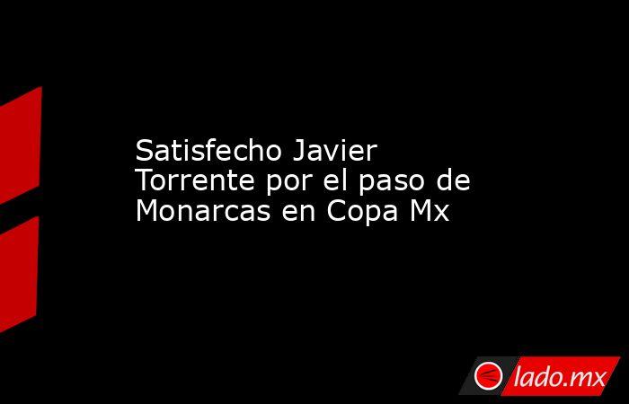 Satisfecho Javier Torrente por el paso de Monarcas en Copa Mx. Noticias en tiempo real