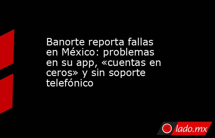 Banorte reporta fallas en México: problemas en su app, «cuentas en ceros» y sin soporte telefónico. Noticias en tiempo real