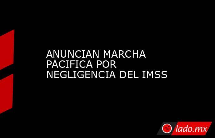 ANUNCIAN MARCHA PACIFICA POR NEGLIGENCIA DEL IMSS. Noticias en tiempo real