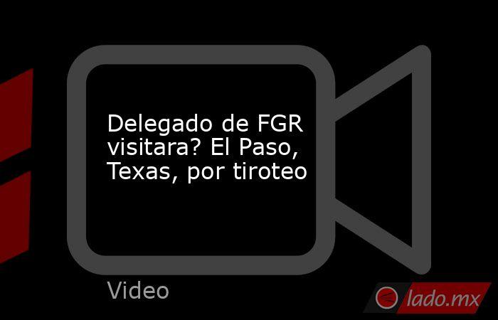 Delegado de FGR visitara? El Paso, Texas, por tiroteo. Noticias en tiempo real