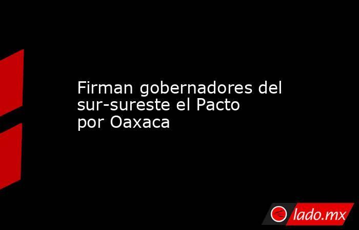 Firman gobernadores del sur-sureste el Pacto por Oaxaca. Noticias en tiempo real