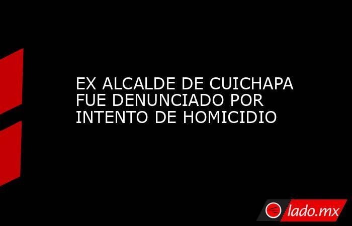 EX ALCALDE DE CUICHAPA FUE DENUNCIADO POR INTENTO DE HOMICIDIO. Noticias en tiempo real