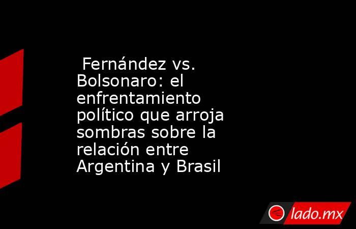 Fernández vs. Bolsonaro: el enfrentamiento político que arroja sombras sobre la relación entre Argentina y Brasil. Noticias en tiempo real