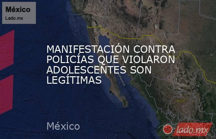 MANIFESTACIÓN CONTRA POLICÍAS QUE VIOLARON ADOLESCENTES SON LEGÍTIMAS. Noticias en tiempo real