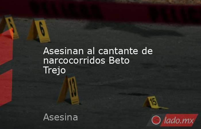 Asesinan al cantante de narcocorridos Beto Trejo. Noticias en tiempo real