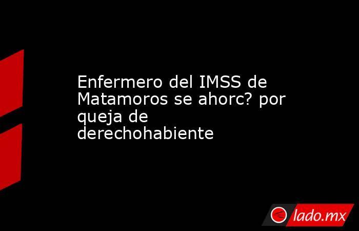 Enfermero del IMSS de Matamoros se ahorc? por queja de derechohabiente . Noticias en tiempo real
